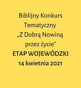 """Biblijny Konkurs Tematyczny  """"Z Dobrą Nowiną  przez życie"""" ETAP WOJEWÓDZKI:  14 kwietnia 2021"""